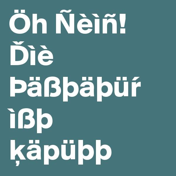 Öh Ñèìñ! Dìè Þäßþäþür ìßþ käpüþþ