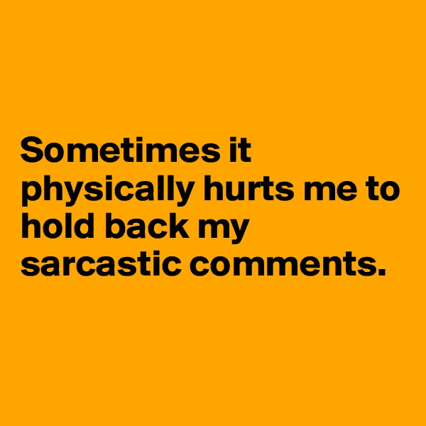 Sometimes it  physically hurts me to          hold back my sarcastic comments.