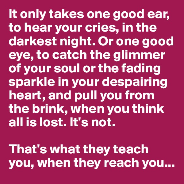 It only takes one good ear, to hear your cries, in the darkest night. Or one good eye, to catch the glimmer of your soul or the fading sparkle in your despairing heart, and pull you from the brink, when you think all is lost. It's not.   That's what they teach you, when they reach you...