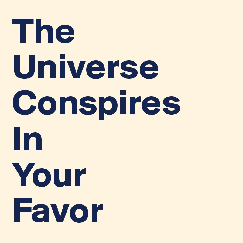 The  Universe Conspires  In  Your  Favor