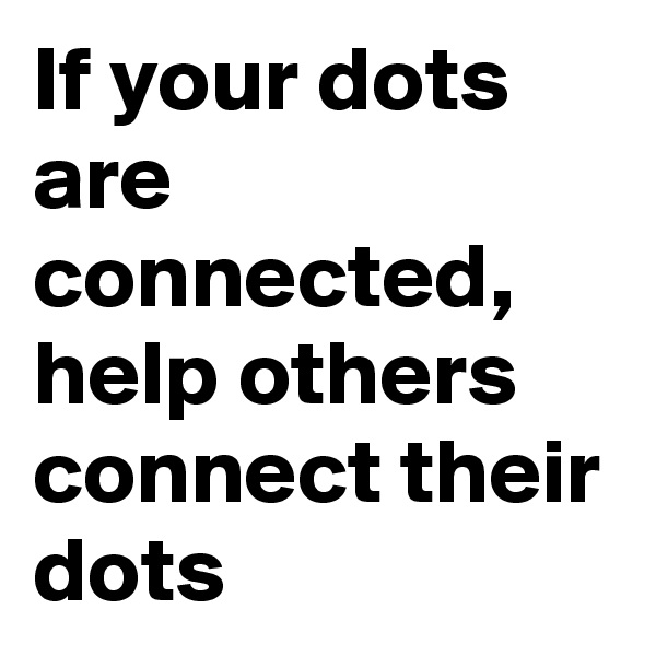 If your dots are connected, help others connect their dots