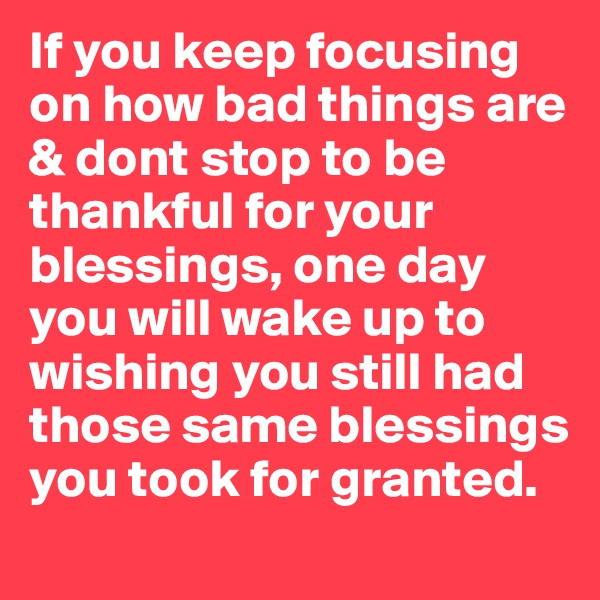If you keep focusing on how bad things are & dont stop to be thankful for your blessings, one day you will wake up to wishing you still had those same blessings you took for granted.