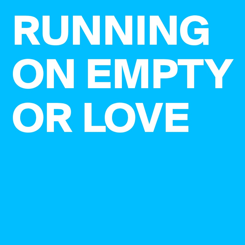 RUNNING ON EMPTY OR LOVE