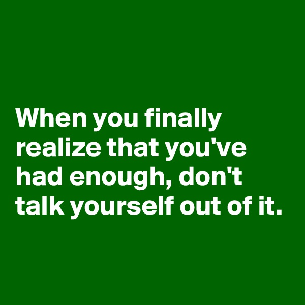 When you finally realize that you've had enough, don't talk yourself out of it.