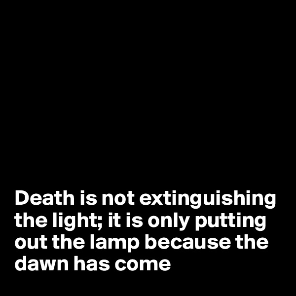 Death is not extinguishing the light; it is only putting out the lamp because the dawn has come