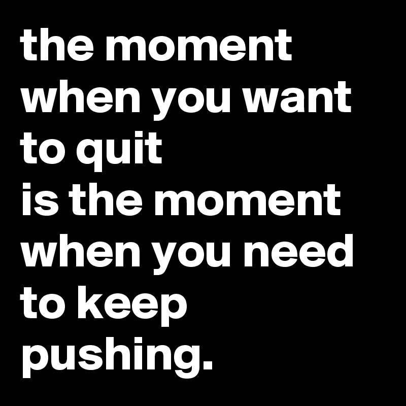 the moment when you want to quit is the moment when you need to keep pushing.