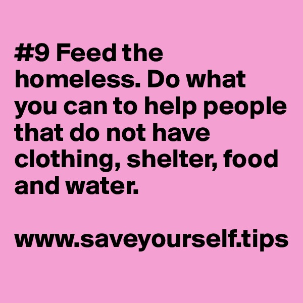 #9 Feed the homeless. Do what you can to help people that do not have clothing, shelter, food and water.  www.saveyourself.tips