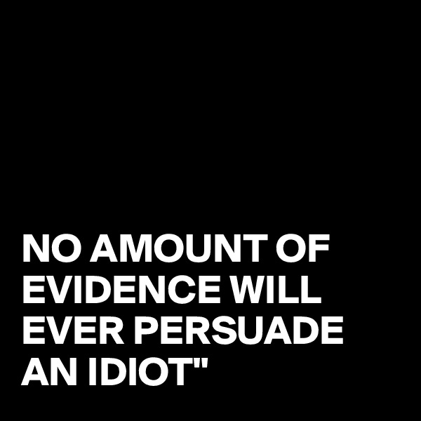"""NO AMOUNT OF EVIDENCE WILL EVER PERSUADE AN IDIOT"""""""