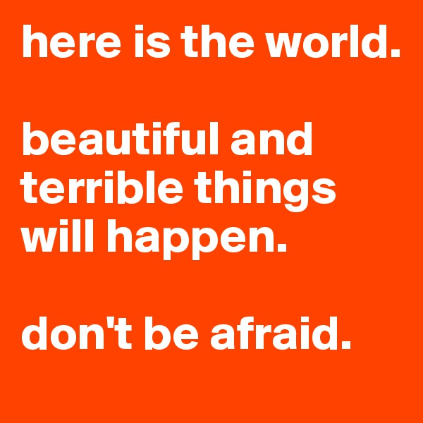 here is the world.   beautiful and terrible things will happen.   don't be afraid.