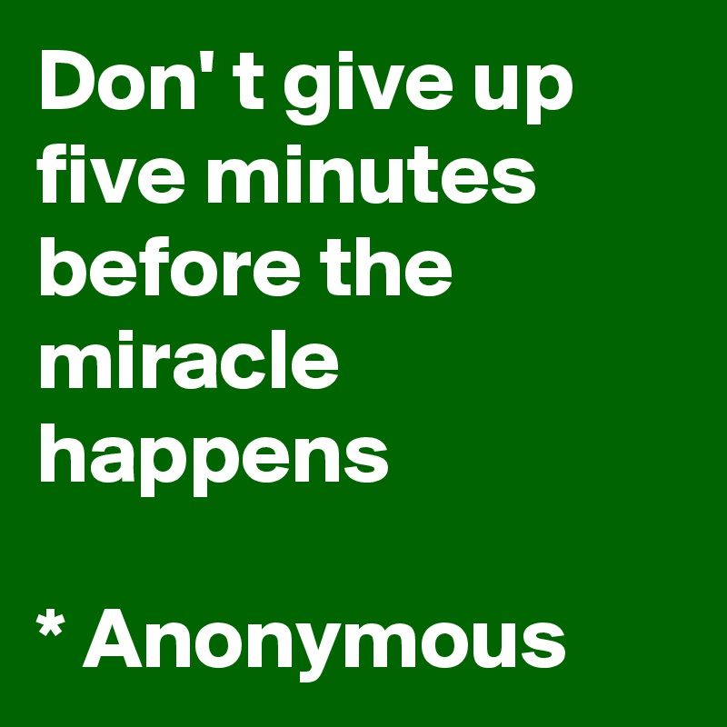 Don' t give up five minutes before the miracle happens  * Anonymous