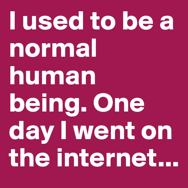I used to be a normal human being. One day I went on the internet...