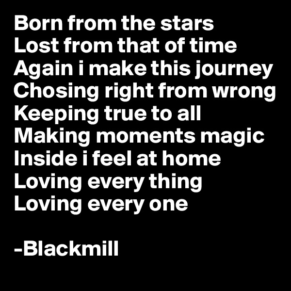 Born from the stars Lost from that of time Again i make this journey Chosing right from wrong Keeping true to all Making moments magic Inside i feel at home Loving every thing Loving every one  -Blackmill
