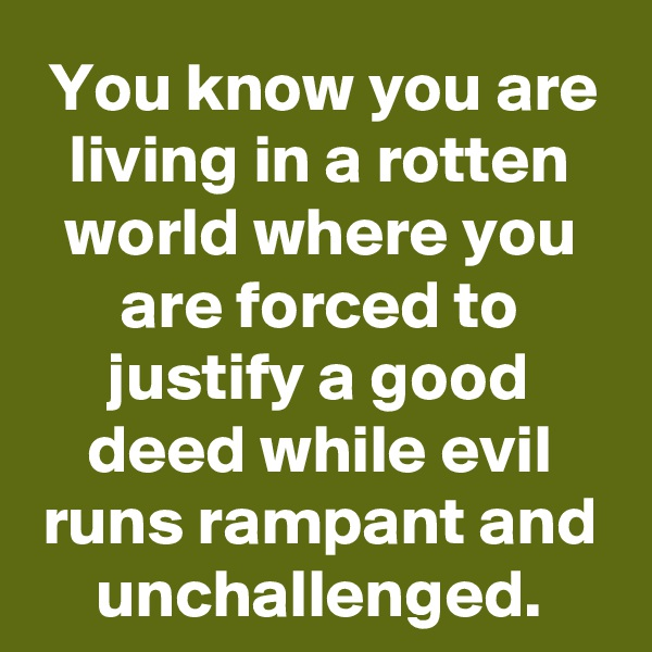 You know you are living in a rotten world where you are forced to justify a good deed while evil runs rampant and unchallenged.