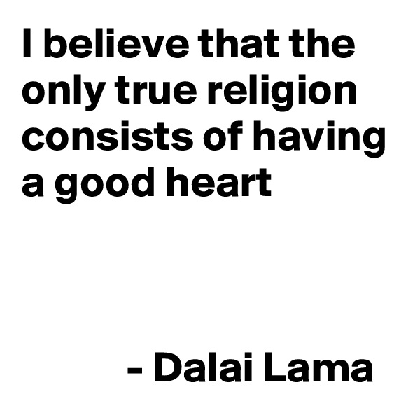 I believe that the  only true religion consists of having a good heart                              - Dalai Lama
