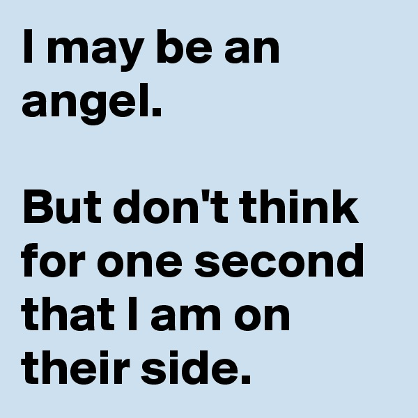 I may be an angel.  But don't think for one second that I am on their side.