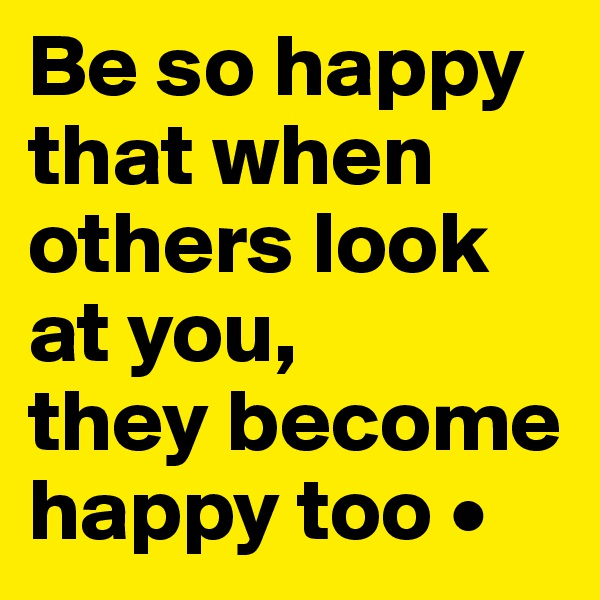 Be so happy that when others look at you, they become happy too •