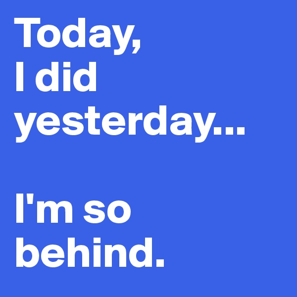 Today, I did yesterday...  I'm so behind.
