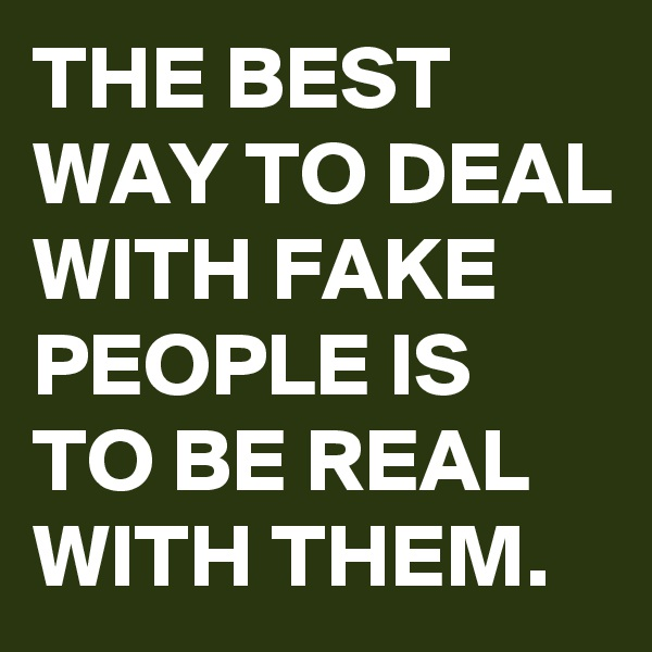 THE BEST WAY TO DEAL WITH FAKE PEOPLE IS TO BE REAL WITH THEM.