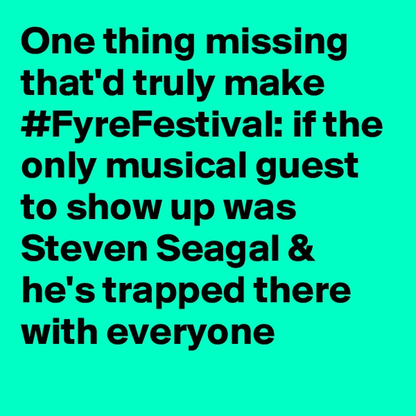 One thing missing that'd truly make #FyreFestival: if the only musical guest to show up was Steven Seagal & he's trapped there with everyone