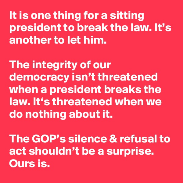 It is one thing for a sitting president to break the law. It's another to let him.  The integrity of our democracy isn't threatened when a president breaks the law. It's threatened when we do nothing about it.  The GOP's silence & refusal to act shouldn't be a surprise. Ours is.