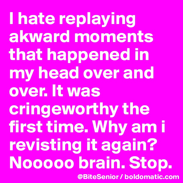 I hate replaying akward moments that happened in my head over and over. It was cringeworthy the first time. Why am i revisting it again? Nooooo brain. Stop.