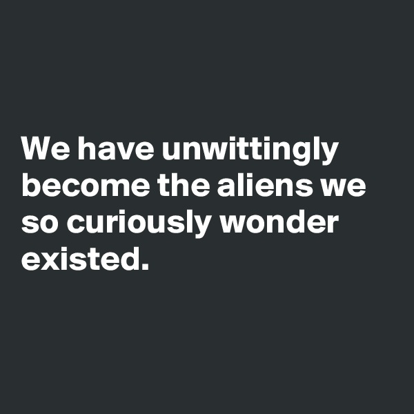 We have unwittingly become the aliens we so curiously wonder existed.