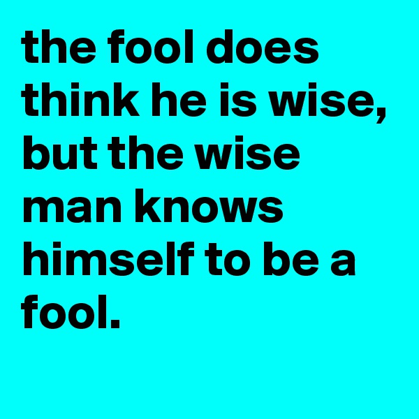 the fool does think he is wise, but the wise man knows himself to be a fool.