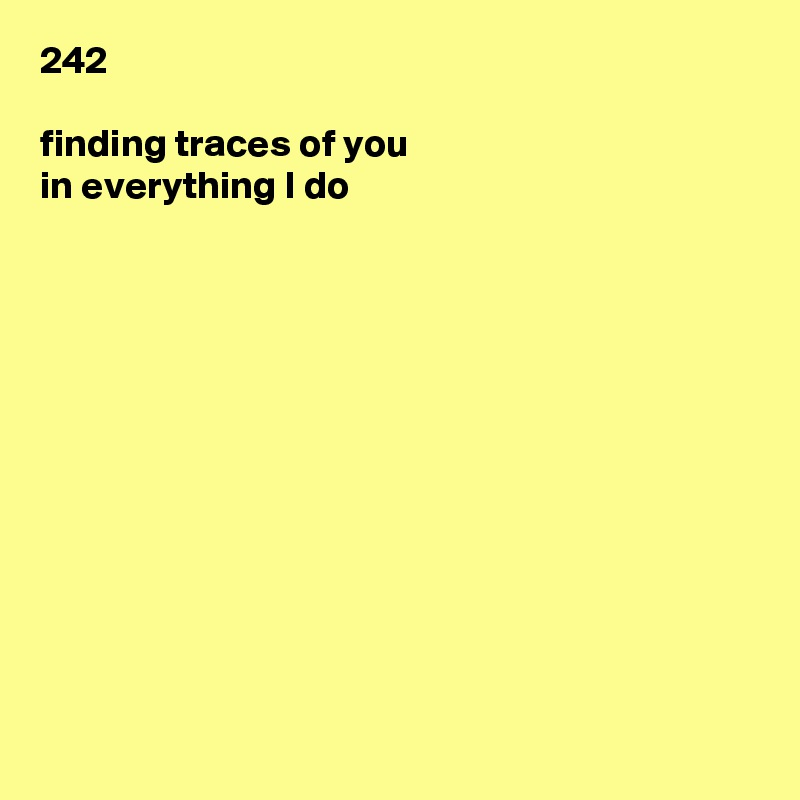 242  finding traces of you in everything I do
