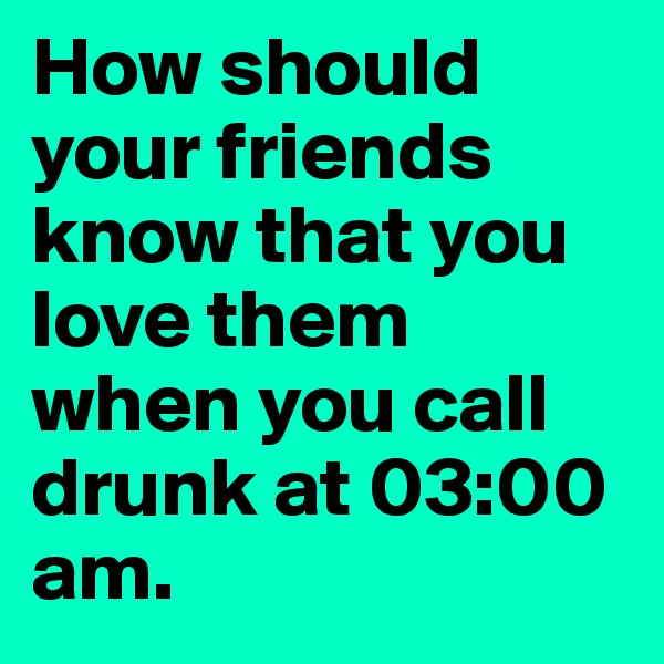 How should your friends know that you love them when you call drunk at 03:00 am.
