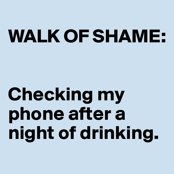 WALK OF SHAME:    Checking my phone after a night of drinking.