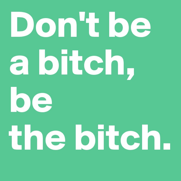 Don't be a bitch,  be  the bitch.