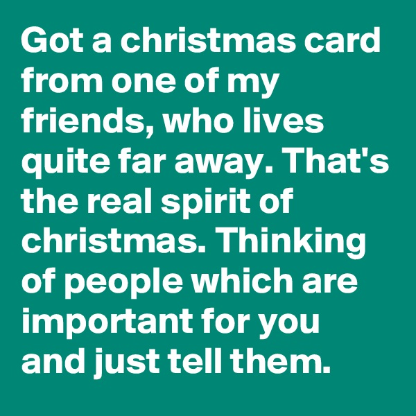 Got a christmas card from one of my friends, who lives quite far away. That's the real spirit of christmas. Thinking of people which are important for you and just tell them.