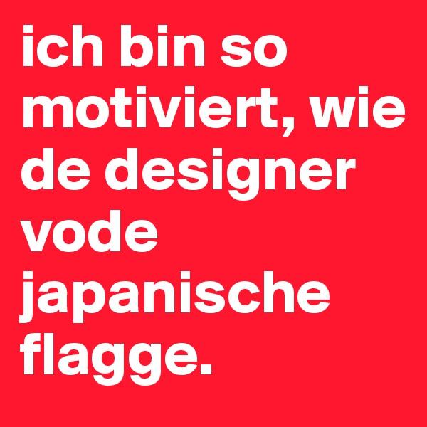 ich bin so motiviert, wie de designer vode japanische flagge.
