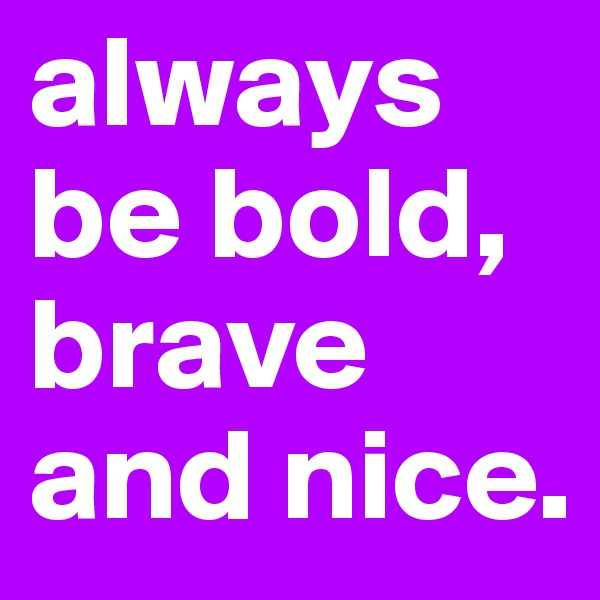 always be bold, brave and nice.