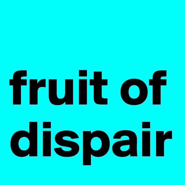 fruit of dispair