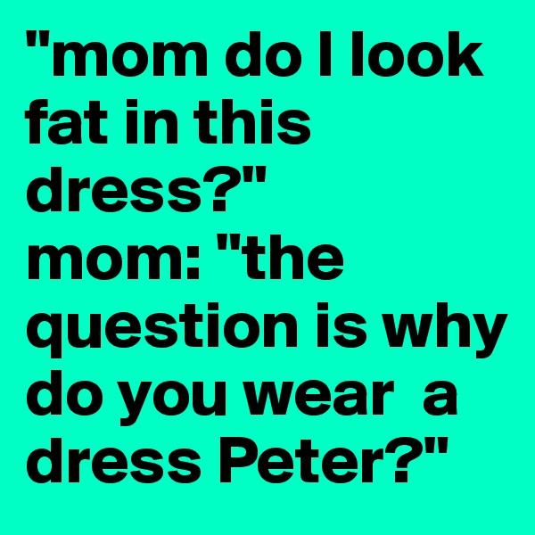 """""""mom do I look fat in this dress?"""" mom: """"the question is why do you wear  a dress Peter?"""""""