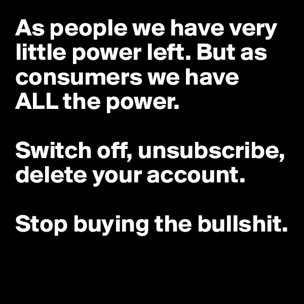 As people we have very little power left. But as consumers we have  ALL the power.   Switch off, unsubscribe,  delete your account.   Stop buying the bullshit.