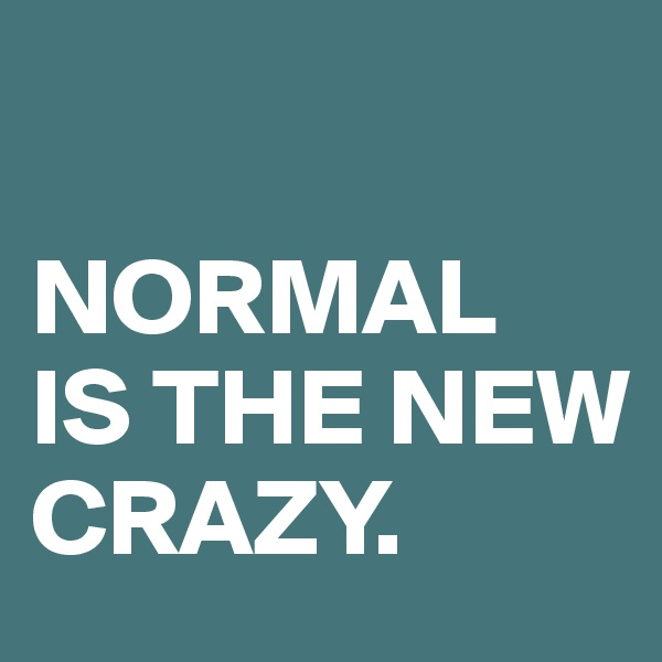 NORMAL IS THE NEW CRAZY.