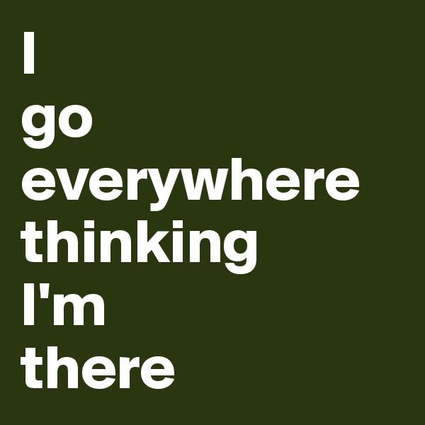 I go everywhere thinking I'm there