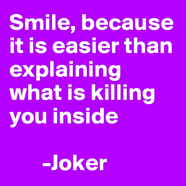 Smile, because it is easier than explaining what is killing you inside          -Joker
