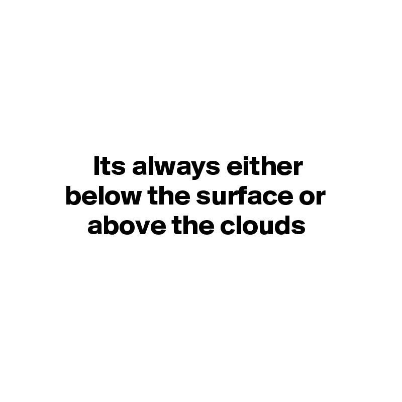 Its always either         below the surface or              above the clouds
