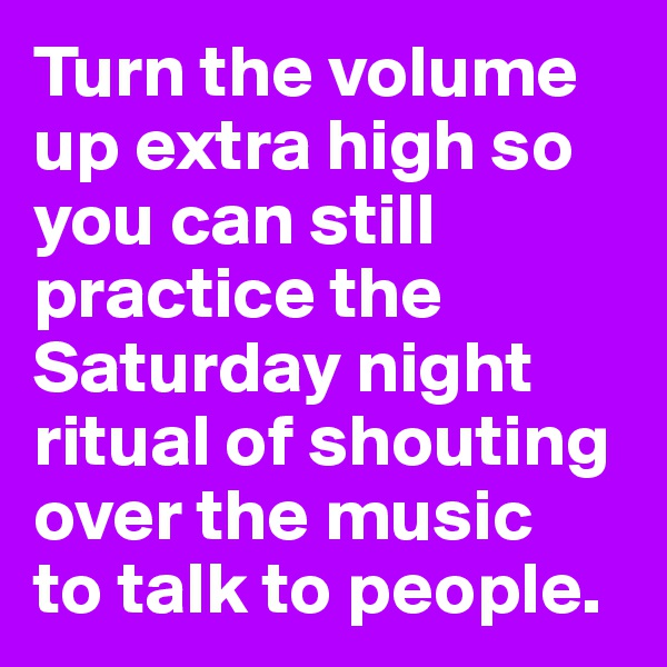 Turn the volume up extra high so you can still practice the Saturday night ritual of shouting over the music  to talk to people.