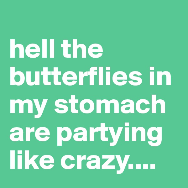 hell the butterflies in my stomach are partying like crazy....