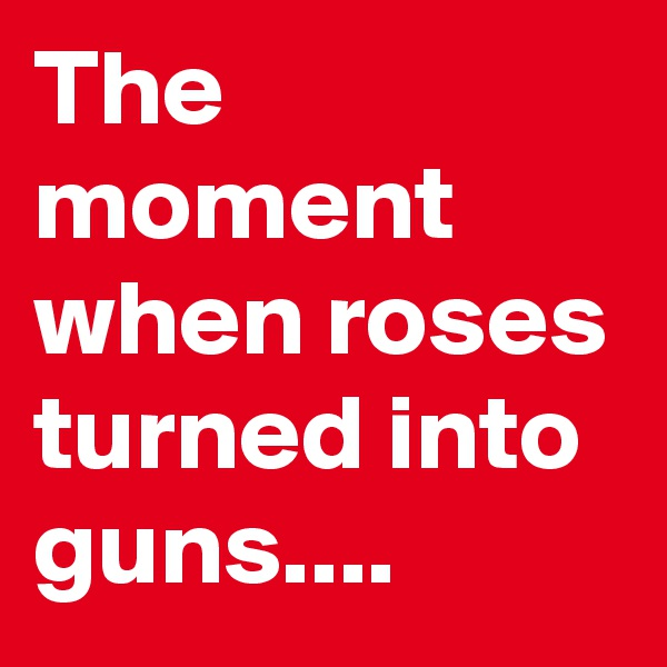 The moment when roses turned into guns....