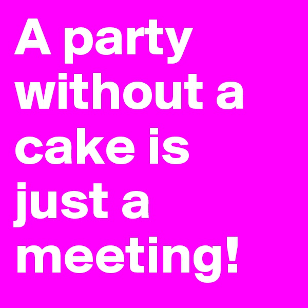 A party without a cake is just a meeting!