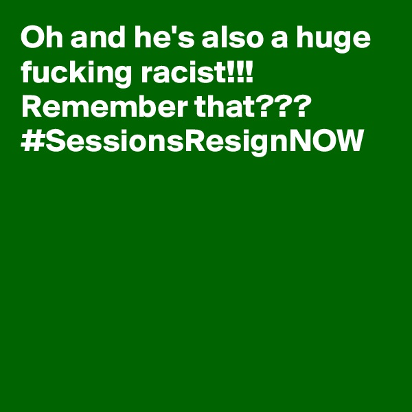 Oh and he's also a huge fucking racist!!! Remember that??? #SessionsResignNOW