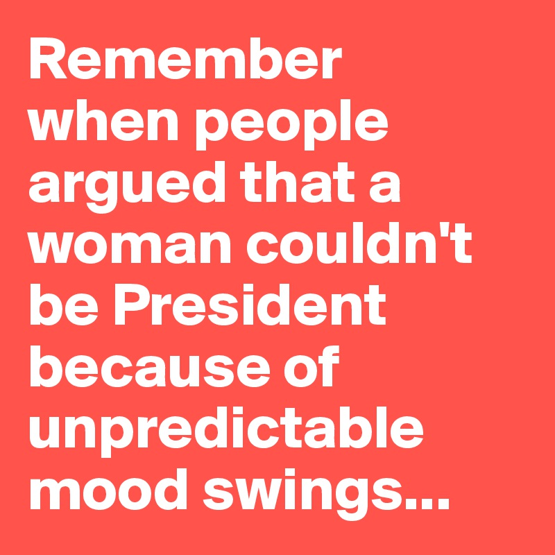 Remember  when people argued that a woman couldn't be President because of unpredictable mood swings...