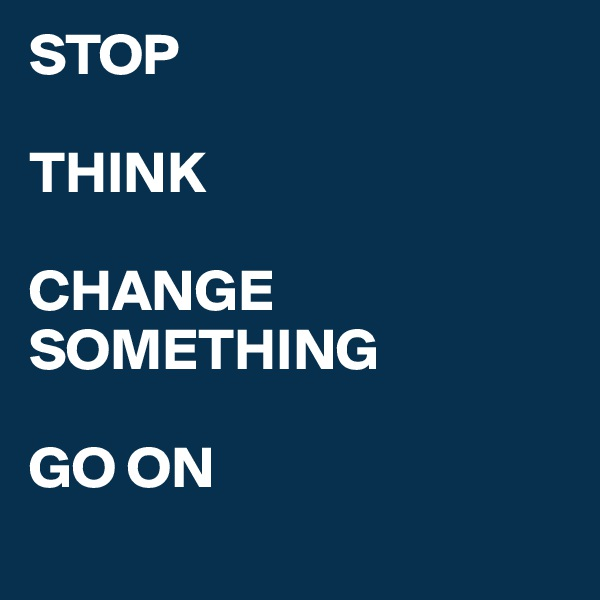 STOP  THINK  CHANGE SOMETHING   GO ON