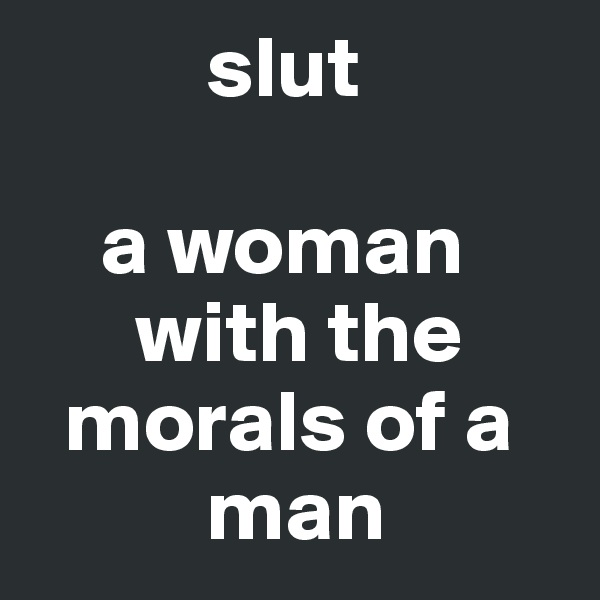 slut      a woman           with the       morals of a            man