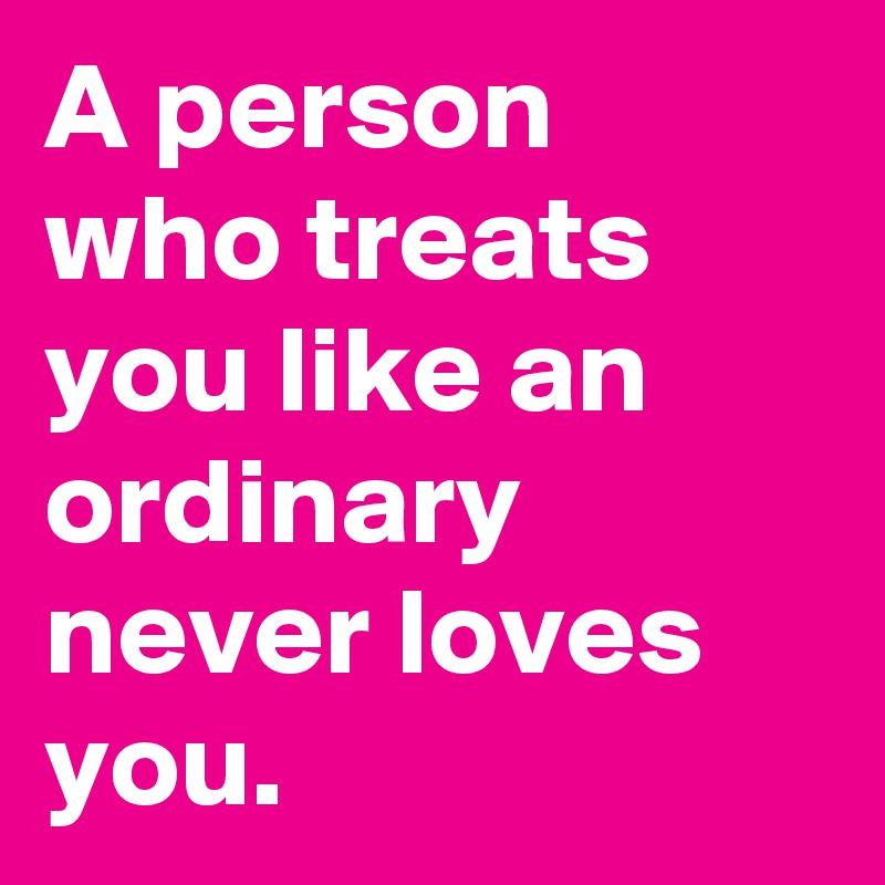 A person who treats you like an ordinary never loves you.